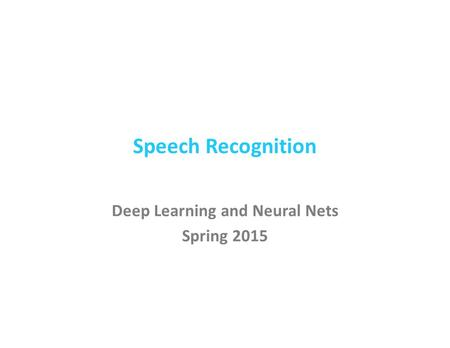 Speech Recognition Deep Learning and Neural Nets Spring 2015.