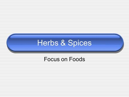 Herbs & Spices Focus on Foods. Herbs & Spices The FDA groups herbs and spices together and considers them both to be spices.