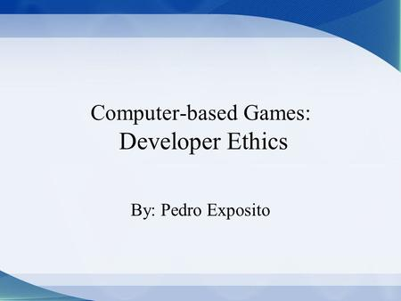 Computer-based Games: Developer Ethics By: Pedro Exposito.