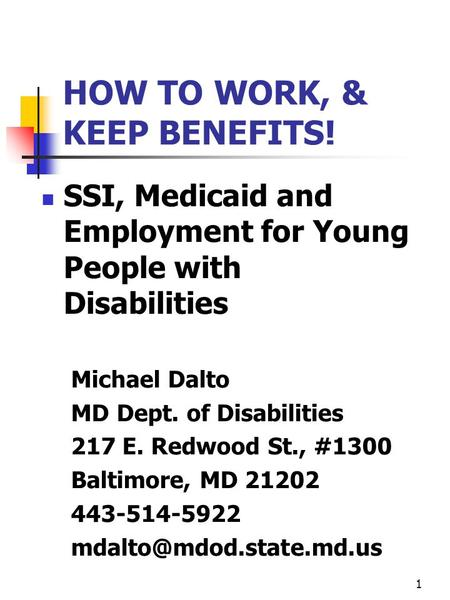 1 HOW TO WORK, & KEEP BENEFITS! SSI, Medicaid and Employment for Young People with Disabilities Michael Dalto MD Dept. of Disabilities 217 E. Redwood St.,