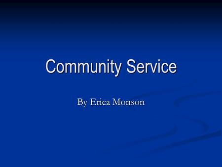 Community Service By Erica Monson. What is Community Service? Community Service is a service that one provides to give back to their community. Community.