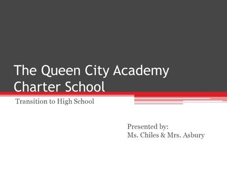 The Queen City Academy Charter School Transition to High School Presented by: Ms. Chiles & Mrs. Asbury.