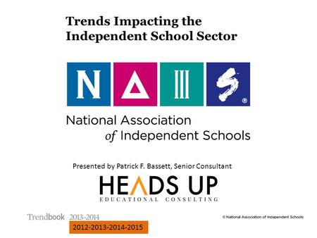 Presented by Patrick F. Bassett, Senior Consultant 2012-2013-2014-2015 Trends Impacting the Independent School Sector.