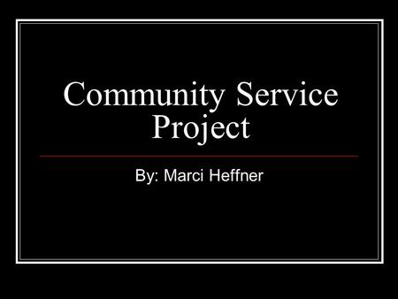 Community Service Project By: Marci Heffner. My service learning… I did various things for my community service project in F.Y.E such as donating blood,