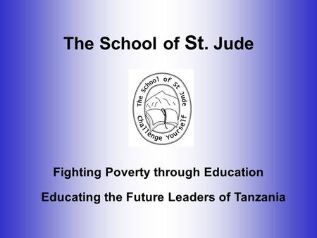The School of St. Jude Educating the Future Leaders of Tanzania Fighting Poverty through Education.