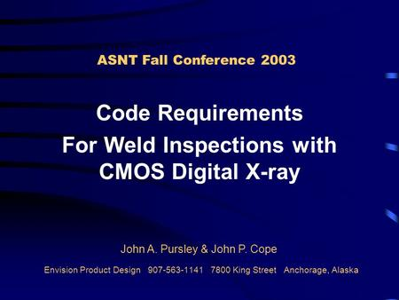Envision Product Design 907-563-1141 7800 King Street Anchorage, Alaska Code Requirements For Weld Inspections with CMOS Digital X-ray ASNT Fall Conference.
