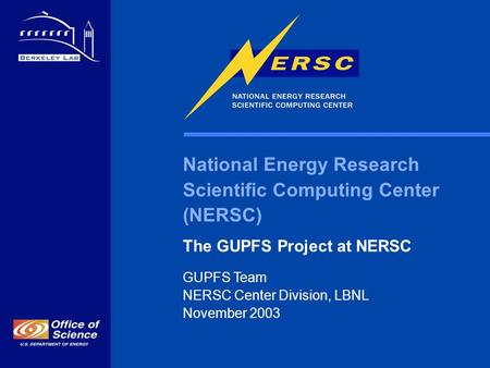 National Energy Research Scientific Computing Center (NERSC) The GUPFS Project at NERSC GUPFS Team NERSC Center Division, LBNL November 2003.