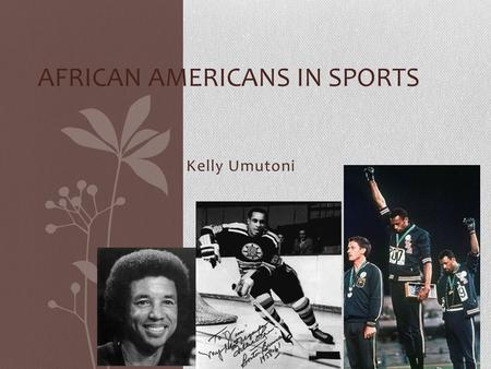 Kelly Umutoni AFRICAN AMERICANS IN SPORTS. Sports wasn't only viewed as entertainment or just exercise; for some people; sports was a component of freedom.