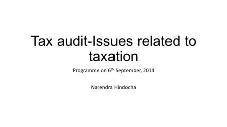 Tax audit-Issues related to taxation Programme on 6 th September, 2014 Narendra Hindocha.