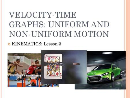 VELOCITY-TIME GRAPHS: UNIFORM AND NON-UNIFORM MOTION KINEMATICS: Lesson 3.
