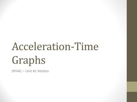 Acceleration-Time Graphs SPH4C – Unit #1 Motion. Learning Goals and Success Criteria After this topic I will be able to… Determine the displacement and.