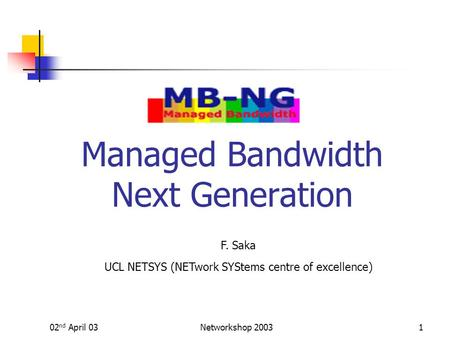 02 nd April 03Networkshop 20031 Managed Bandwidth Next Generation F. Saka UCL NETSYS (NETwork SYStems centre of excellence)