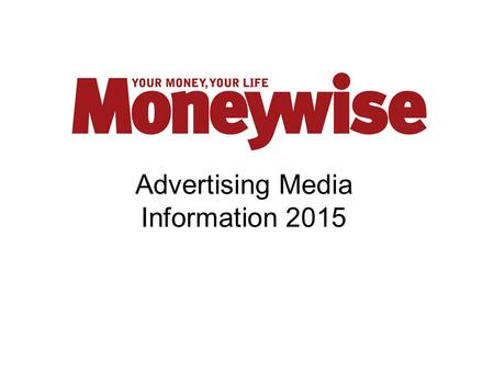 Advertising Media Information 2015. Why Advertise with Moneywise?  Moneywise makes the association between money and lifestyle as most key financial.