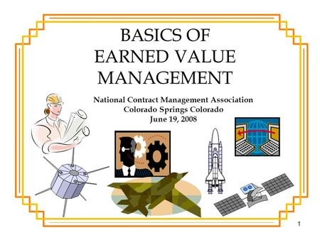1 BASICS OF EARNED VALUE MANAGEMENT National Contract Management Association Colorado Springs Colorado June 19, 2008.