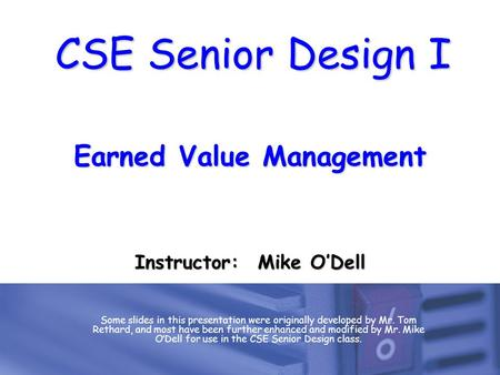 CSE Senior Design I Earned Value Management Some slides in this presentation were originally developed by Mr. Tom Rethard, and most have been further enhanced.