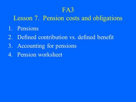 FA3 Lesson 7. Pension costs and obligations 1.Pensions 2.Defined contribution vs. defined benefit 3.Accounting for pensions 4.Pension worksheet.