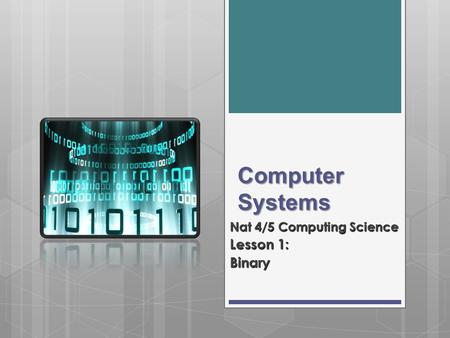 Computer Systems Nat 4/5 Computing Science Lesson 1: Binary.