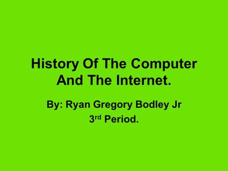 History Of The Computer And The Internet. By: Ryan Gregory Bodley Jr 3 rd Period.