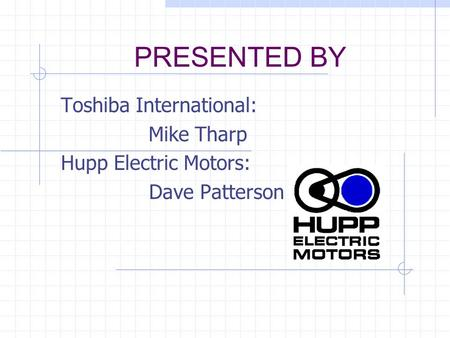 PRESENTED BY Toshiba International: Mike Tharp Hupp Electric Motors: Dave Patterson.