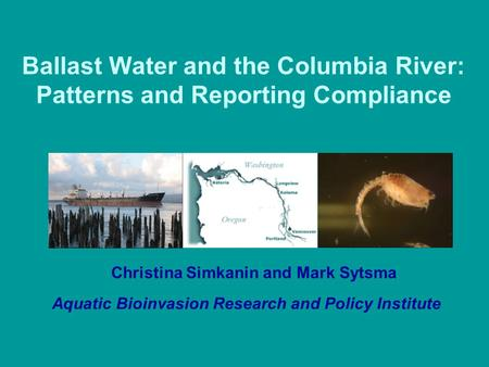Ballast Water and the Columbia River: Patterns and Reporting Compliance Christina Simkanin and Mark Sytsma Aquatic Bioinvasion Research and Policy Institute.