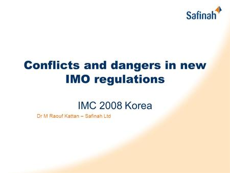 Conflicts and dangers in new IMO regulations IMC 2008 Korea Dr M Raouf Kattan – Safinah Ltd.