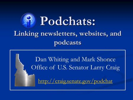 Podchats: Linking newsletters, websites, and podcasts Dan Whiting and Mark Shonce Office of U.S. Senator Larry Craig