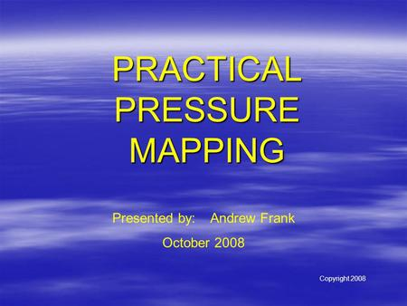 PRACTICAL PRESSURE MAPPING Presented by: Andrew Frank October 2008 Copyright 2008.