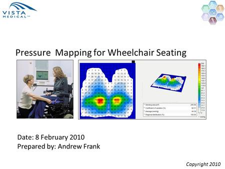 Pressure Mapping for Wheelchair Seating Date: 8 February 2010 Prepared by: Andrew Frank Copyright 2010.