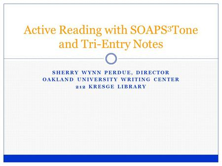 SHERRY WYNN PERDUE, DIRECTOR OAKLAND UNIVERSITY WRITING CENTER 212 KRESGE LIBRARY Active Reading with SOAPS 3 Tone and Tri-Entry Notes.