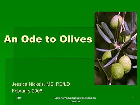 An Ode to Olives Jessica Nickels, MS, RD/LD February 2008 20111Oklahoma Cooperative Extension Service.