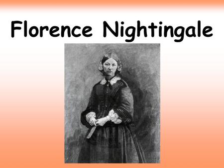 Florence Nightingale. Florence was born in Italy on May 12th 1820. She was named Florence after the town in which she was born.