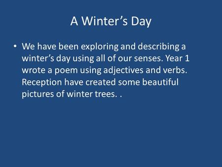 A Winter's Day We have been exploring and describing a winter's day using all of our senses. Year 1 wrote a poem using adjectives and verbs. Reception.