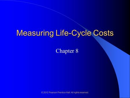 © 2012 Pearson Prentice Hall. All rights reserved. Measuring Life-Cycle Costs Chapter 8.