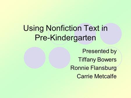 Using Nonfiction Text in Pre-Kindergarten Presented by Tiffany Bowers Ronnie Flansburg Carrie Metcalfe.