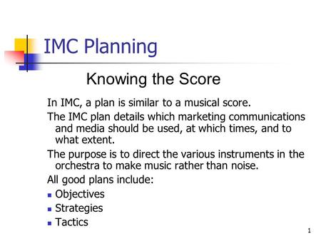 1 IMC Planning Knowing the Score In IMC, a plan is similar to a musical score. The IMC plan details which marketing communications and media should be.