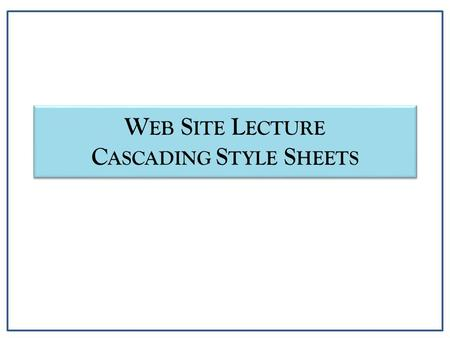 W EB S ITE L ECTURE C ASCADING S TYLE S HEETS. Cascading Style Sheets (CSS) Introduction CSS Objectives – Provide more control over web site content presentation.