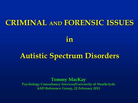 CRIMINAL AND FORENSIC ISSUES in Autistic Spectrum Disorders Tommy MacKay Psychology Consultancy Services/University of Strathclyde ASD Reference Group,
