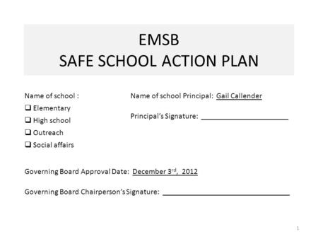 EMSB SAFE SCHOOL ACTION PLAN 1 Name of school :  Elementary  High school  Outreach  Social affairs Name of school Principal: Gail Callender Principal's.