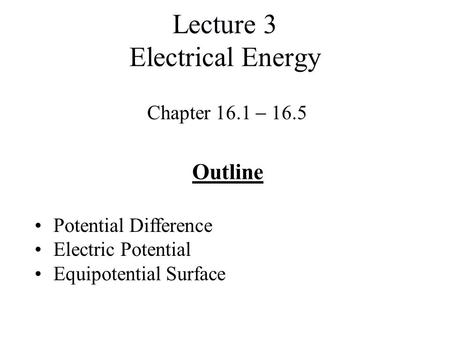 Lecture 3 Electrical Energy Chapter 16.1  16.5 Outline Potential Difference Electric Potential Equipotential Surface.