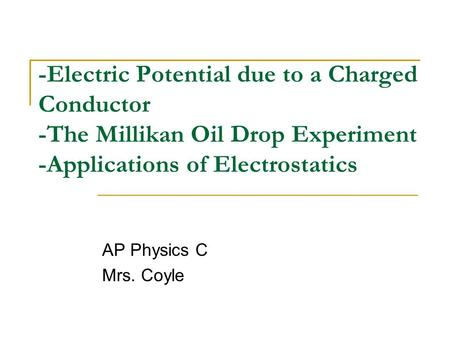 -Electric Potential due to a Charged Conductor -The Millikan Oil Drop Experiment -Applications of Electrostatics AP Physics C Mrs. Coyle.