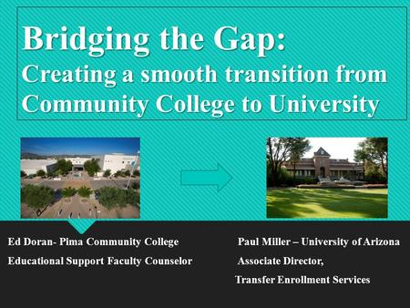 Bridging the Gap: Creating a smooth transition from Community College to University Ed Doran- Pima Community College Paul Miller – University of Arizona.