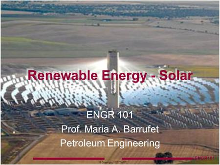 ENGR101 © Copyright, 2005, TAMU ENGR 101 Prof. Maria A. Barrufet Petroleum Engineering Renewable Energy - Solar.