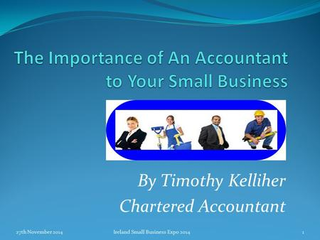 By Timothy Kelliher Chartered Accountant 27th November 20141Ireland Small Business Expo 2014.