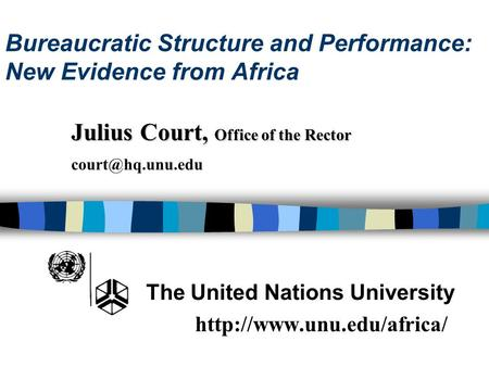 Bureaucratic Structure and Performance: New Evidence from Africa The United Nations University  Julius Court, Office of the Rector.