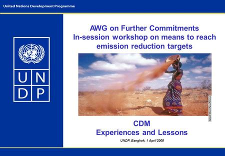 UNDP, Bangkok, 1 April 2008 AWG on Further Commitments In-session workshop on means to reach emission reduction targets CDM Experiences and Lessons.
