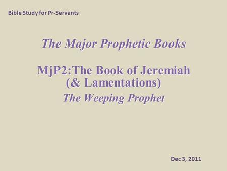 The Major Prophetic Books MjP2:The Book of Jeremiah (& Lamentations) The Weeping Prophet Bible Study for Pr-Servants Dec 3, 2011.