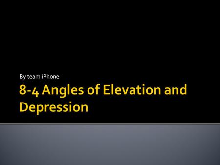 By team iPhone.  lesson objectives: In this lesson you will learn what an angle of elevation and an angle of depression is. You will also learn how solve.