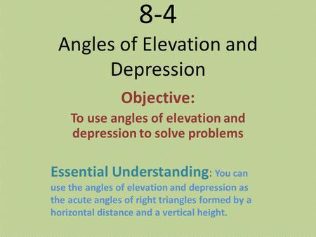 8-4 Angles of Elevation and Depression Objective: To use angles of elevation and depression to solve problems Essential Understanding : You can use the.
