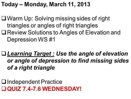 Today – Monday, March 11, 2013  Warm Up: Solving missing sides of right triangles or angles of right triangles  Review Solutions to Angles of Elevation.
