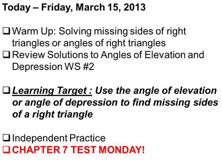 Today – Friday, March 15, 2013  Warm Up: Solving missing sides of right triangles or angles of right triangles  Review Solutions to Angles of Elevation.